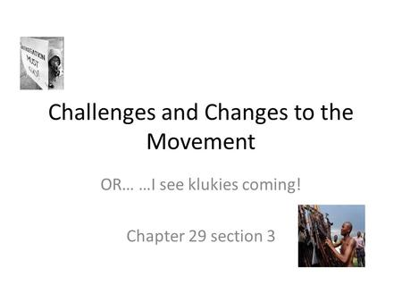 Challenges and Changes to the Movement OR… …I see klukies coming! Chapter 29 section 3.