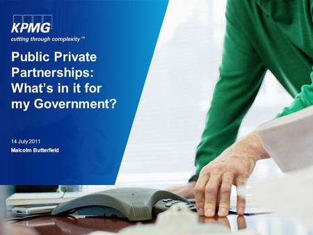 Public Private Partnerships: What's in it for my Government? 14 July 2011 Malcolm Butterfield.