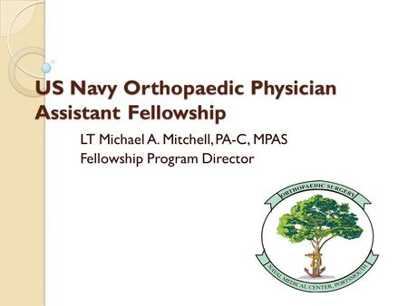 US Navy Orthopaedic Physician Assistant Fellowship LT Michael A. Mitchell, PA-C, MPAS Fellowship Program Director.