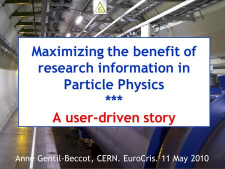 Maximizing the benefit of research information in Particle Physics *** A user-driven story Anne Gentil-Beccot, CERN. EuroCris. 11 May 2010.