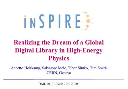 Realizing the Dream of a Global Digital Library in High-Energy Physics Annette Holtkamp, Salvatore Mele, Tibor Simko, Tim Smith CERN, Geneva DML 2010 –