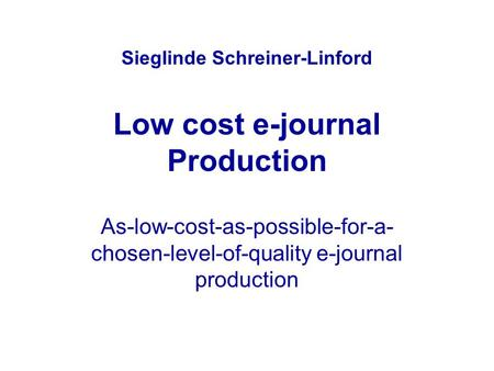 Sieglinde Schreiner-Linford Low cost e-journal Production As-low-cost-as-possible-for-a- chosen-level-of-quality e-journal production.