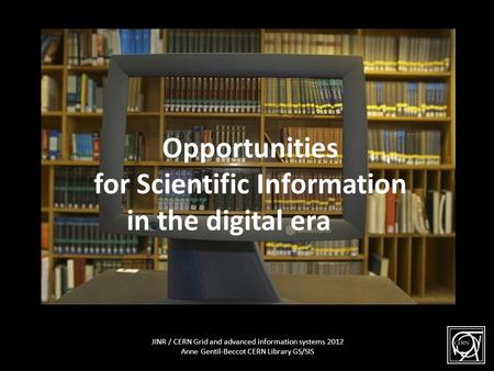 JINR / CERN Grid and advanced information systems 2012 Anne Gentil-Beccot CERN Library GS/SIS The Library behind the scene Opportunities for Scientific.
