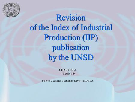 CHAPTER 3 – Session 9 United Nations Statistics Division/DESA Revision of the Index of Industrial Production (IIP) publication by the UNSD.