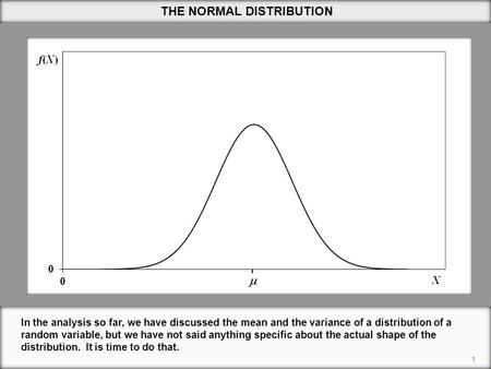1 THE NORMAL DISTRIBUTION In the analysis so far, we have discussed the mean and the variance of a distribution of a random variable, but we have not said.
