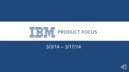 PRODUCT FOCUS 3/3/14 – 3/17/14 INTRODUCTION Our Product Focus for the next two weeks is IBM. The opportunity afforded to us in becoming an Authorized.