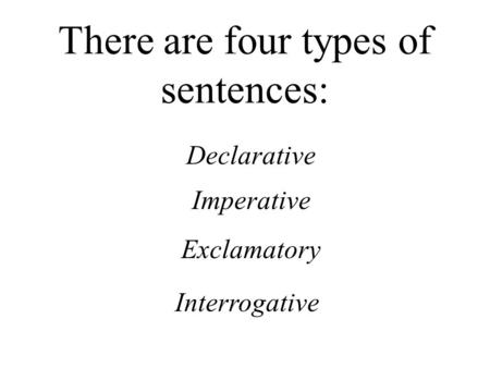 There are four types of sentences: Declarative Imperative Exclamatory Interrogative.