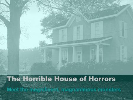 The Horrible House of Horrors Meet the magnificent, magnanimous monsters.