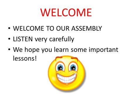 WELCOME WELCOME TO OUR ASSEMBLY LISTEN very carefully