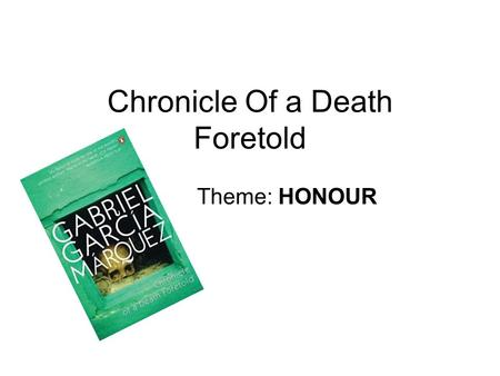 Chronicle Of a Death Foretold Theme: HONOUR. Throughout chronicle of a death foretold honour is an extremely important and dominant theme. All characters.