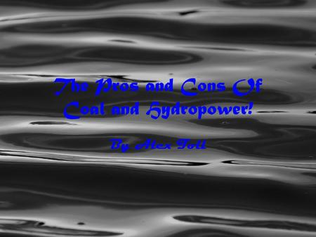 The Pros and Cons Of Coal and Hydropower! By Alex Toll.