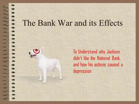 The Bank War and its Effects To Understand why Jackson didn't like the National Bank, and how his actions caused a depression.