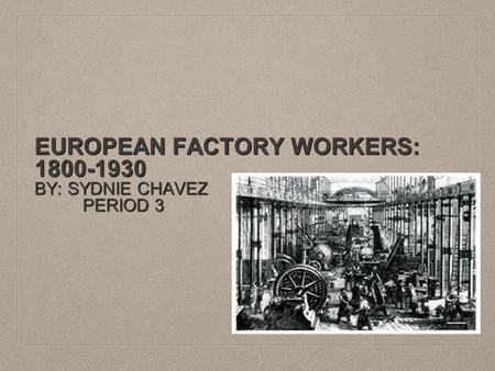 EUROPEAN FACTORY WORKERS: 1800-1930 BY: SYDNIE CHAVEZ PERIOD 3 PERIOD 3.