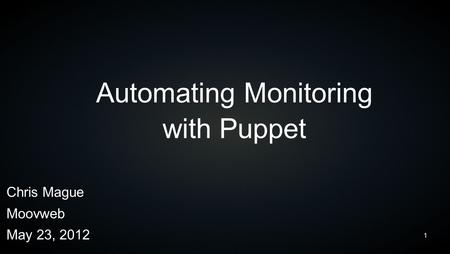 1 Automating Monitoring with Puppet Chris Mague Moovweb May 23, 2012.