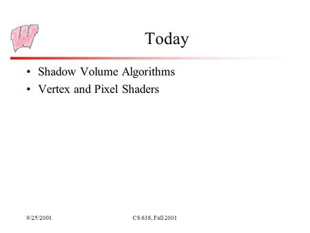 9/25/2001CS 638, Fall 2001 Today Shadow Volume Algorithms Vertex and Pixel Shaders.