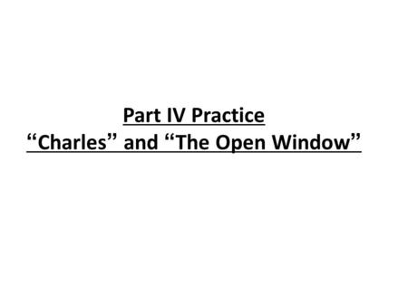 "Part IV Practice ""Charles"" and ""The Open Window"""