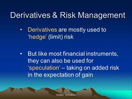 Stodder: Derivatives Derivatives & Risk Management Derivatives are mostly used to 'hedge' (limit) risk But like most financial instruments, they can also.