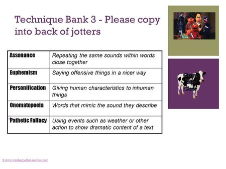 + Technique Bank 3 - Please copy into back of jotters © www.mrsharpetheteacher.com Assonance Repeating the same sounds within words close together Euphemism.