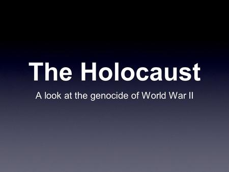 The Holocaust A look at the genocide of World War II.