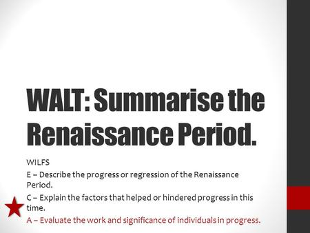 WALT: Summarise the Renaissance Period. WILFS E – Describe the progress or regression of the Renaissance Period. C – Explain the factors that helped or.