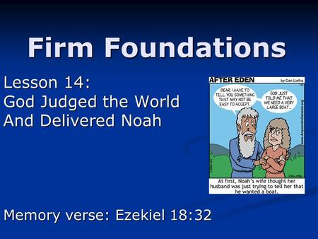 Firm Foundations Lesson 14: God Judged the World And Delivered Noah Memory verse: Ezekiel 18:32.