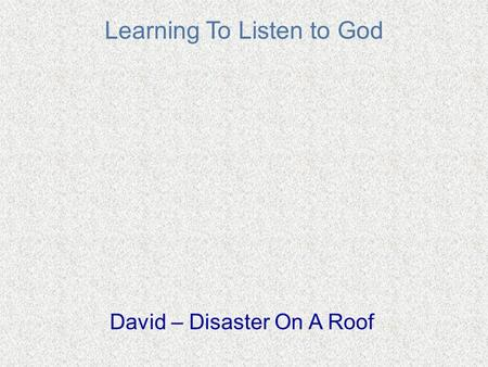 Learning To Listen to God David – Disaster On A Roof.