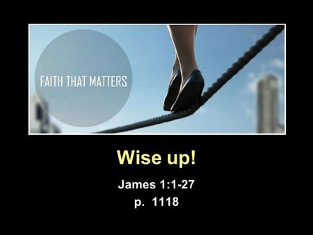 Wise up! James 1:1-27 p. 1118. James as a book (1)  Wisdom literature  Purpose is life (Pr. 8:35-36) When you find me, you find life, real life, to.