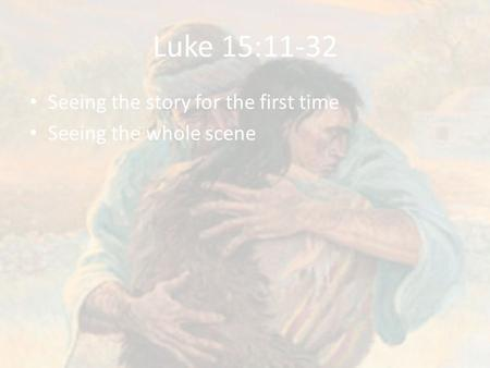 Luke 15:11-32 Seeing the story for the first time Seeing the whole scene.