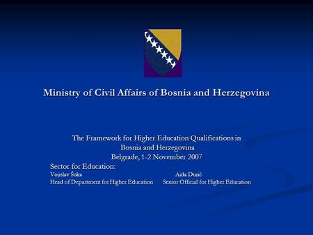 Ministry of Civil Affairs of Bosnia and Herzegovina The Framework for Higher Education Qualifications in Bosnia and Herzegovina Bosnia and Herzegovina.