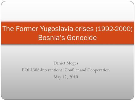 Daniet Moges POLI 388-Interantional Conflict and Cooperation May 12, 2010 The Former Yugoslavia crises (1992-2000) Bosnia's Genocide.