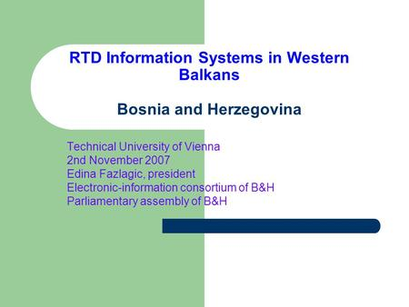 RTD Information Systems in Western Balkans Bosnia and Herzegovina Technical University of Vienna 2nd November 2007 Edina Fazlagic, president Electronic-information.