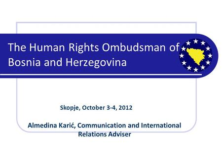 The Human Rights Ombudsman of Bosnia and Herzegovina Skopje, October 3-4, 2012 Almedina Karić, Communication and International Relations Adviser.