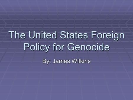 The United States Foreign Policy for Genocide By: James Wilkins.