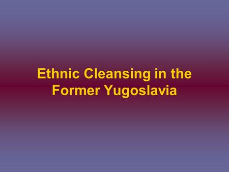 Ethnic Cleansing in the Former Yugoslavia. Background Yugoslavia was formed after WWI and contained six different groups of people; Serbs, Croats, Muslims,