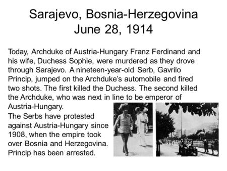 Sarajevo, Bosnia-Herzegovina June 28, 1914 The Serbs have protested against Austria-Hungary since 1908, when the empire took over Bosnia and Herzegovina.
