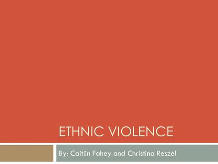 ETHNIC VIOLENCE By: Caitlin Fahey and Christina Reszel.
