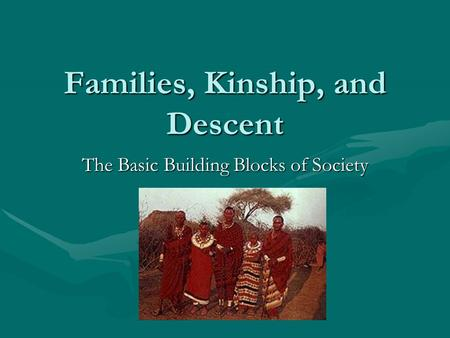 Families, Kinship, and Descent The Basic Building Blocks of Society.