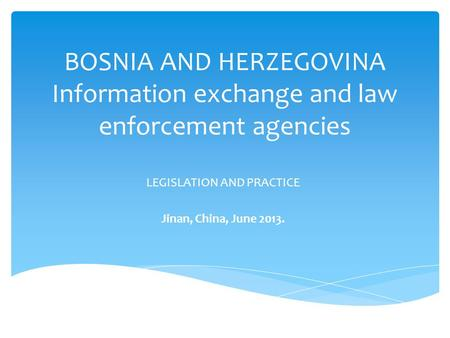 BOSNIA AND HERZEGOVINA Information exchange and law enforcement agencies LEGISLATION AND PRACTICE Jinan, China, June 2013.