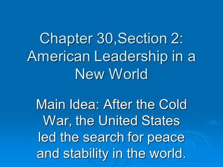 Chapter 30,Section 2: American Leadership in a New World Main Idea: After the Cold War, the United States led the search for peace and stability in the.