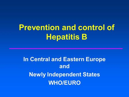 Prevention and control of Hepatitis B In Central and Eastern Europe and Newly Independent States WHO/EURO.