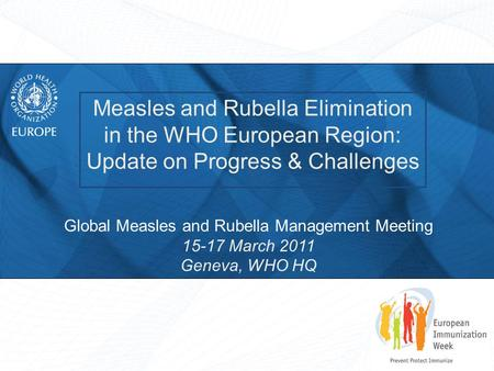 Measles and Rubella Elimination in the WHO European Region: Update on Progress & Challenges Global Measles and Rubella Management Meeting 15-17 March 2011.