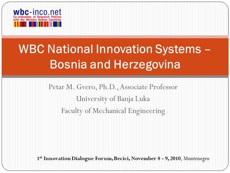 Petar M. Gvero, Ph.D., Associate Professor University of Banja Luka Faculty of Mechanical Engineering WBC National Innovation Systems – Bosnia and Herzegovina.