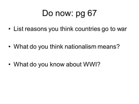 Do now: pg 67 List reasons you think countries go to war What do you think nationalism means? What do you know about WWI?