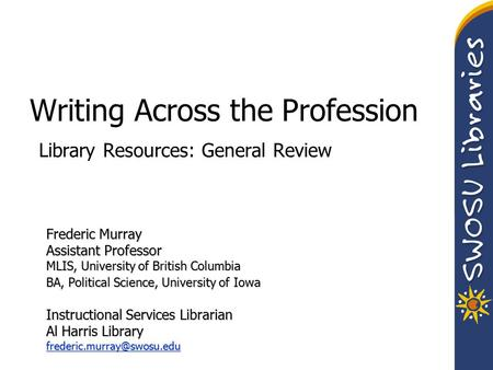 Writing Across the Profession Library Resources: General Review Frederic Murray Assistant Professor MLIS, University of British Columbia BA, Political.
