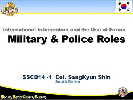 SSCB14 -1 Col. SangKyun Shin International Intervention and the Use of Force: South Korea Military & Police Roles.