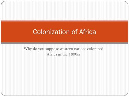 Colonization of Africa Why do you suppose western nations colonized Africa in the 1800s?