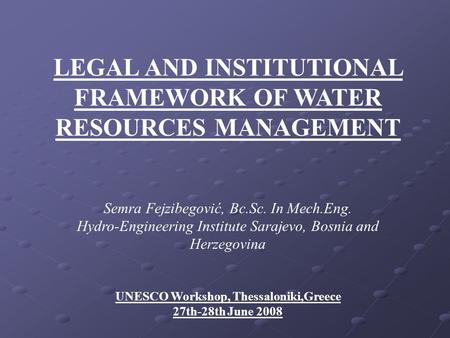 LEGAL AND INSTITUTIONAL FRAMEWORK OF WATER RESOURCES MANAGEMENT Semra Fejzibegović, Bc.Sc. In Mech.Eng. Hydro-Engineering Institute Sarajevo, Bosnia and.