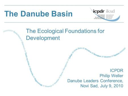 The Danube Basin ICPDR Philip Weller Danube Leaders Conference, Novi Sad, July 9, 2010 The Ecological Foundations for Development.