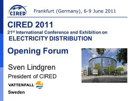 Frankfurt (Germany), 6-9 June 2011 CIRED 2011 21 st International Conference and Exhibition on ELECTRICITY DISTRIBUTION Opening Forum Sven Lindgren President.