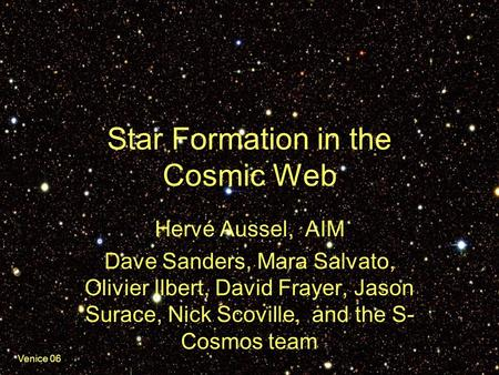 Venice 06 Star Formation in the Cosmic Web Hervé Aussel, AIM Dave Sanders, Mara Salvato, Olivier Ilbert, David Frayer, Jason Surace, Nick Scoville, and.